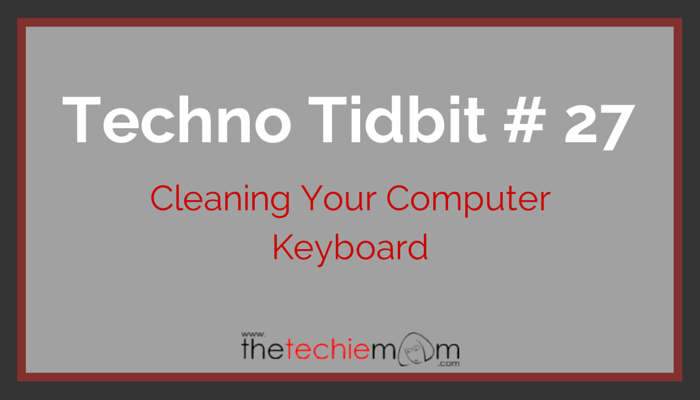 Techno Tidbit #27: Cleaning Your Computer Keyboard